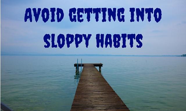 Avoid getting into sloppy habits
