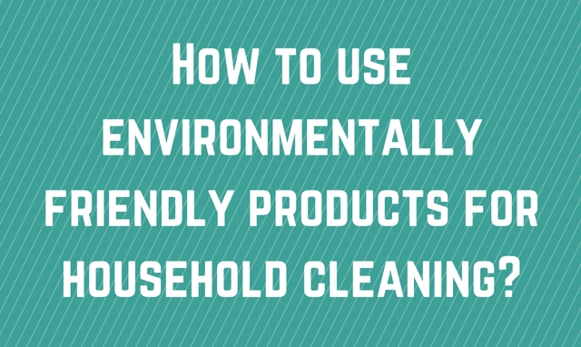 Use environmentally friendly products for household cleaning!