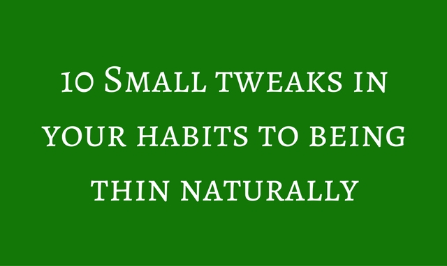 Being Thin Naturally: 10 Small Tweaks In Your Habits