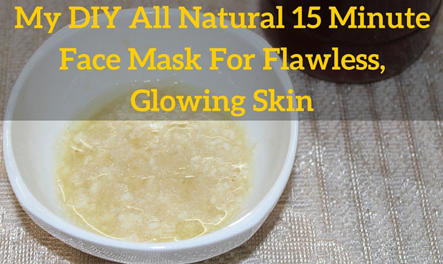 My DIY All Natural 15 Minute Face Mask For Flawless, Glowing Skin
