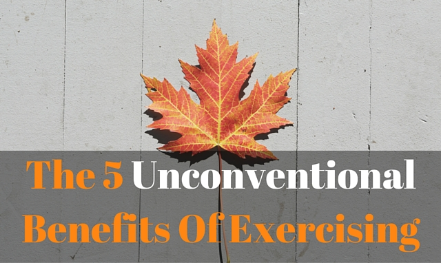 The 5 Unconventional Benefits Of Exercising (#4 is my favorite)