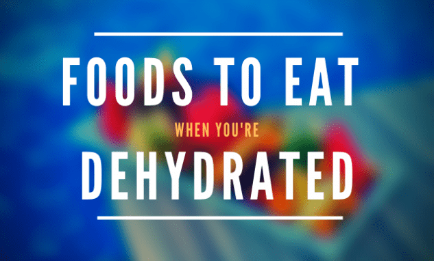 Foods to eat when you're dehydrated